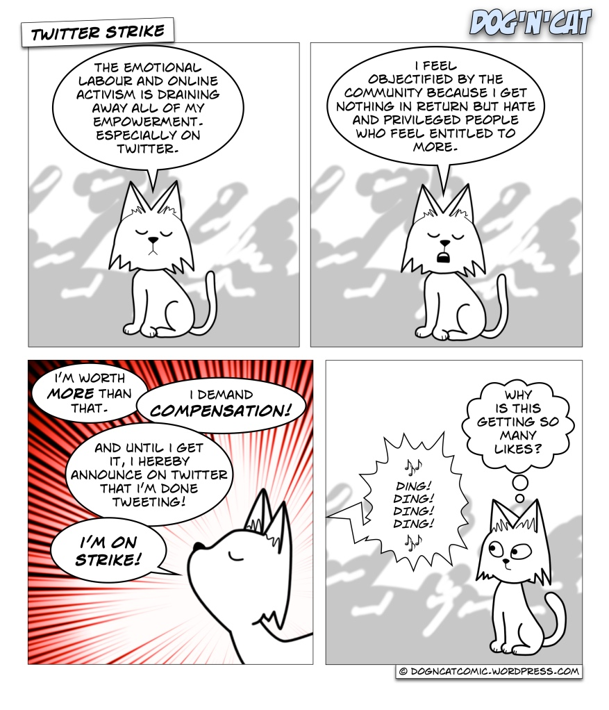 Cat: The emotional labour and online activism is draining away all of my empowerment. Especially on twitter. Cat: I feel objectified by the community because I get nothing in return but hate and privileged people who feel entitled to more. Cat: I'm worth more than that. I demand compensation! And until I get it, I hereby announce on twitter that I'm done tweeting! I'm on strike! Cat: (why is this getting so many likes?)